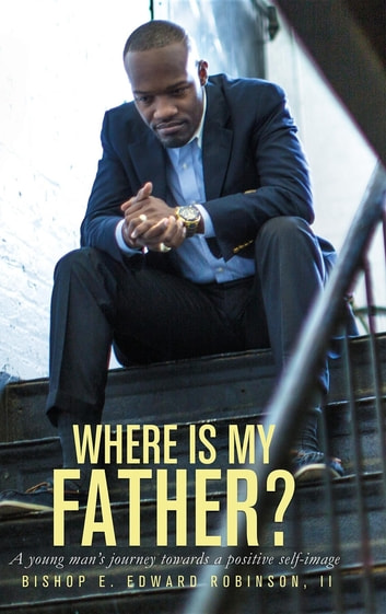 Where is my Father? - A Young Man's Journey Towards a Positive Self-image ebook by II Earnest Edward Robinson