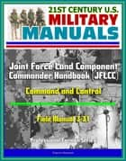 21st Century U.S. Military Manuals: Joint Force Land Component Commander Handbook (JFLCC) - Field Manual 3-31 - Command and Control (Professional Format Series) ebook by Progressive Management