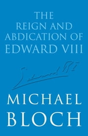 The Reign and Abdication of Edward VIII ebook by Michael Bloch