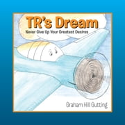 TR's Dream: Never Give Up Your Greatest Desires ebook by Graham Hill Gutting