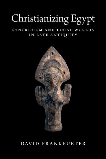 Christianizing Egypt - Syncretism and Local Worlds in Late Antiquity ebook by David Frankfurter