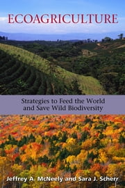 Ecoagriculture - Strategies to Feed the World and Save Wild Biodiversity ebook by Future Harvest,Jeffrey A. McNeely,Sara J. Scherr