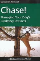 CHASE! - MANAGING YOUR DOG'S PREDATORY INSTINCTS ebook by Clarissa von Reinhardt