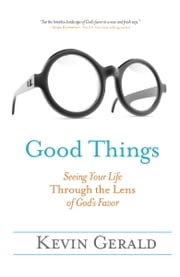 Good Things - Seeing Your Life Through the Lens of God's Favor ebook by Kevin Gerald