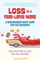 Loss is a Four-Letter Word - A Bereavement Boot Camp for the Widowed--Kick Grief in the Ass and Take Your Life Back ebook by Carole Fleet