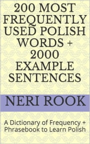 200 Most Frequently Used Polish Words + 2000 Example Sentences: A Dictionary of Frequency + Phrasebook to Learn Polish ebook by Neri Rook