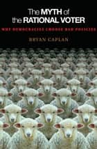 The Myth of the Rational Voter - Why Democracies Choose Bad Policies - New Edition ebook by Bryan Caplan