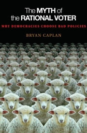 The Myth of the Rational Voter - Why Democracies Choose Bad Policies ebook by Bryan Caplan