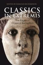 Classics in Extremis - The Edges of Classical Reception ebook by Dr Edmund Richardson