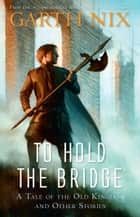 To Hold the Bridge - A tale of the Old Kingdom and other stories ebook by Garth Nix