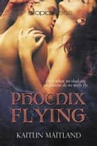 Phoenix Flying ebook by Kaitlin Maitland