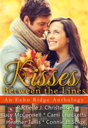 Kisses Between the Lines: An Echo Ridge Anthology ebook by Rachelle J. Christensen, Lucy McConnell, Cami Checketts,...