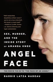 Angel Face - Sex, Murder, and the Inside Story of Amanda Knox [The movie tie-in to The Face of an Angel] ebook by Barbie Latza Nadeau