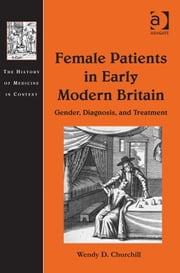 Female Patients in Early Modern Britain - Gender, Diagnosis, and Treatment ebook by Assoc Prof Wendy D Churchill,Dr Andrew Cunningham,Professor Ole Peter Grell