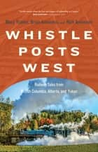 Whistle Posts West - Railway Tales from British Columbia, Alberta, and Yukon ebook by Mary Trainer, Brian Antonson, Rick Antonson,...