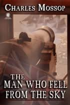 The Man Who Fell from the Sky ebook by Charles Mossop