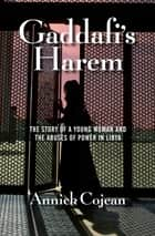 Gaddafi's Harem - The Story of a Young Woman and the Abuses of Power in Libya eBook by Annick Cojean