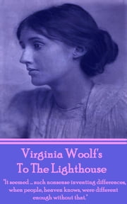 "To The Lighthouse - ""It seemed….such nonsense inventing differences, when people, heaven knows, were different enough without that."" ebook by Virginia Woolf"