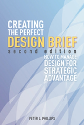 Creating the Perfect Design Brief - How to Manage Design for Strategic Advantage ebook by Peter L. Phillips