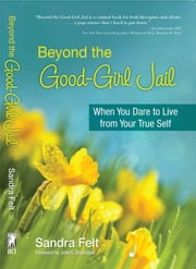 Beyond the Good Girl Jail - When You Dare to Live from Your True Self ebook by Sandra Felt