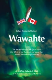 Wawahte: Indian Residential Schools ebook by Wells, Robert P.