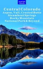 Central Colorado - Aspen, Vail, Crested Butte, Steamboat Springs, Rocky Mountain National Park & Beyond ebook by Curtis Casewit