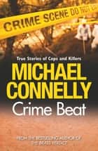 Crime Beat - Stories Of Cops And Killers ebook by Michael Connelly