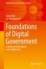 Foundations of Digital Government - Leading and Managing in the Digital Era ebook by Daniel Veit,Jan Huntgeburth