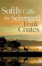 Softly Calls the Serengeti ebook by Frank Coates