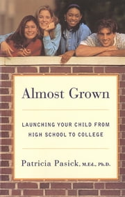 Almost Grown: Launching Your Child from High School to College ebook by Patricia Pasick