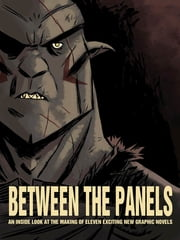 Between the Panels - An Inside Look at the Making of Eleven Exciting New Graphic Novels ebook by Various Authors