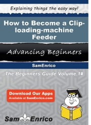 How to Become a Clip-loading-machine Feeder - How to Become a Clip-loading-machine Feeder ebook by Masako Echevarria
