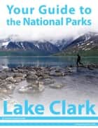 Your Guide to Lake Clark National Park ebook by Michael Joseph Oswald