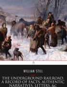 The Underground Railroad, A Record of Facts, Authentic Narratives, Letters, &c. eBook by William Still