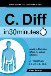 C. Diff In 30 Minutes - A guide to Clostridium difficile for patients and families ebook by J. Thomas Lamont, M.D.