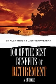 100 of the Best Benefits of Retirement In Europe ebook by alex trostanetskiy