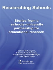 Researching Schools - Stories from a Schools-University Partnership for Educational Research ebook by Colleen McLaughlin,Kristine Black Hawkins,Sue Brindley,Donald McIntyre,Keith Taber