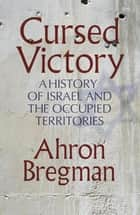 Cursed Victory - A History of Israel and the Occupied Territories ebook by Ahron Bregman