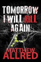 Tomorrow I Will Kill Again ebook by Matthew Allred