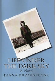 Life Under The Dark Sky - A novel based on a true story ebook by Diana Branisteanu