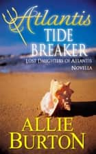 Atlantis Tide Breaker - Lost Daughters of Atlantis Novella ebook by Allie Burton