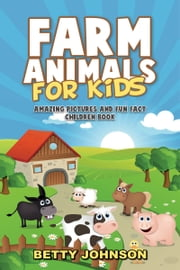 Farm Animals for Kids: Amazing Pictures and Fun Fact Children Book (Children's Book Age 4-8) (Discover Animals Series) ebook by Betty Johnson