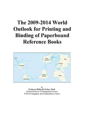 The 2009-2014 World Outlook for Printing and Binding of Paperbound Reference Books ebook by ICON Group International, Inc.