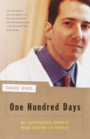 One Hundred Days - My Unexpected Journey from Doctor to Patient ebook by David Biro