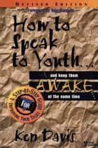 How to Speak to Youth . . . and Keep Them Awake at the Same Time - A Step-by-Step Guide for Improving Your Talks eBook by Ken Davis, Tony Compolo