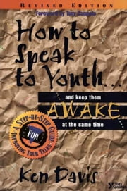 How to Speak to Youth . . . and Keep Them Awake at the Same Time - A Step-by-Step Guide for Improving Your Talks ebook by Ken Davis,Tony Compolo