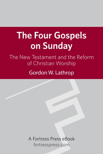 The Four Gospels on Sunday - The New Testament and the Reform of Christian Worship ebook by Gordon W. Lathrop