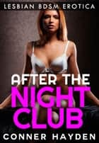 After The Nightclub - Lesbian BDSM Erotica ebook by Conner Hayden