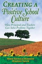 Creating a Positive School Culture - How Principals and Teachers Can Solve Problems Together ebook by Marie-Nathalie Beaudoin, Maureen Taylor