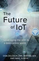 The Future of IoT - Leveraging the Shift to a Data Centric World ebook by Don DeLoach, Emil Berthelsen, Wael Elrifai